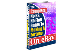 The Complete No BS, No Fluff Guide To Making A Fortune On Ebay