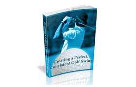 Creating a Perfect, Consistent Golf Swing