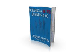 Building A Better Business Blog Lesson Seven