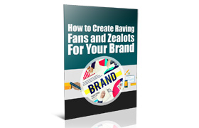 Create Raving Fans and Zealots For Your Brand