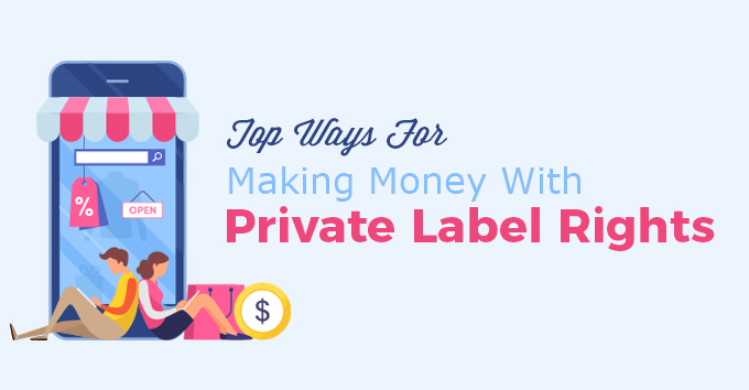 Top Ways For Making Money With Private Label Rights