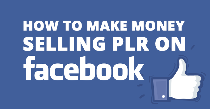 How To Make Money Selling PLR On Facebook
