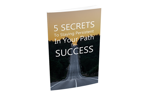 5 Secrets To Staying Persistent In Your Path To Success