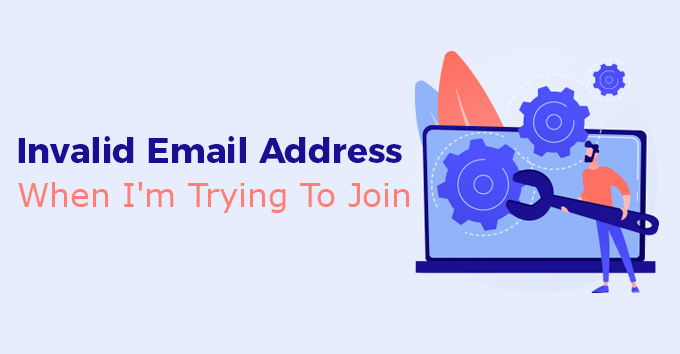 Invalid Email Address When I'm Trying To Join